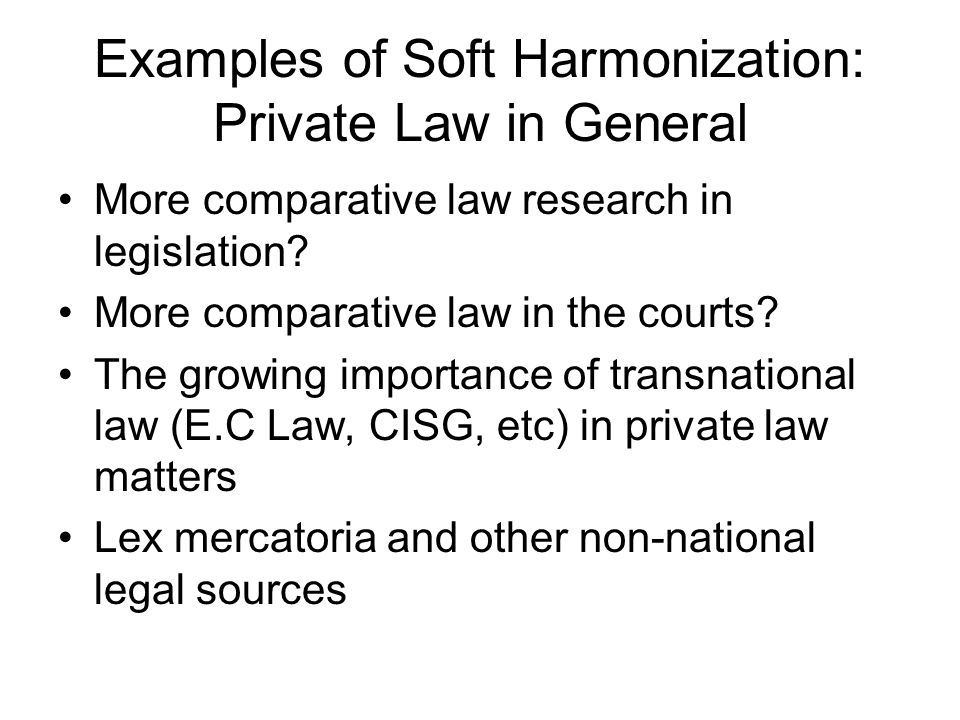 Examples of Soft Harmonization: Private Law in General More comparative law research in legislation? More comparative law in the courts? The growing i