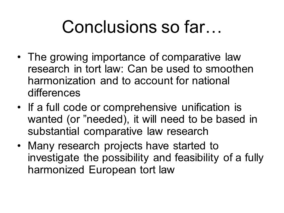 Conclusions so far… The growing importance of comparative law research in tort law: Can be used to smoothen harmonization and to account for national differences If a full code or comprehensive unification is wanted (or needed), it will need to be based in substantial comparative law research Many research projects have started to investigate the possibility and feasibility of a fully harmonized European tort law
