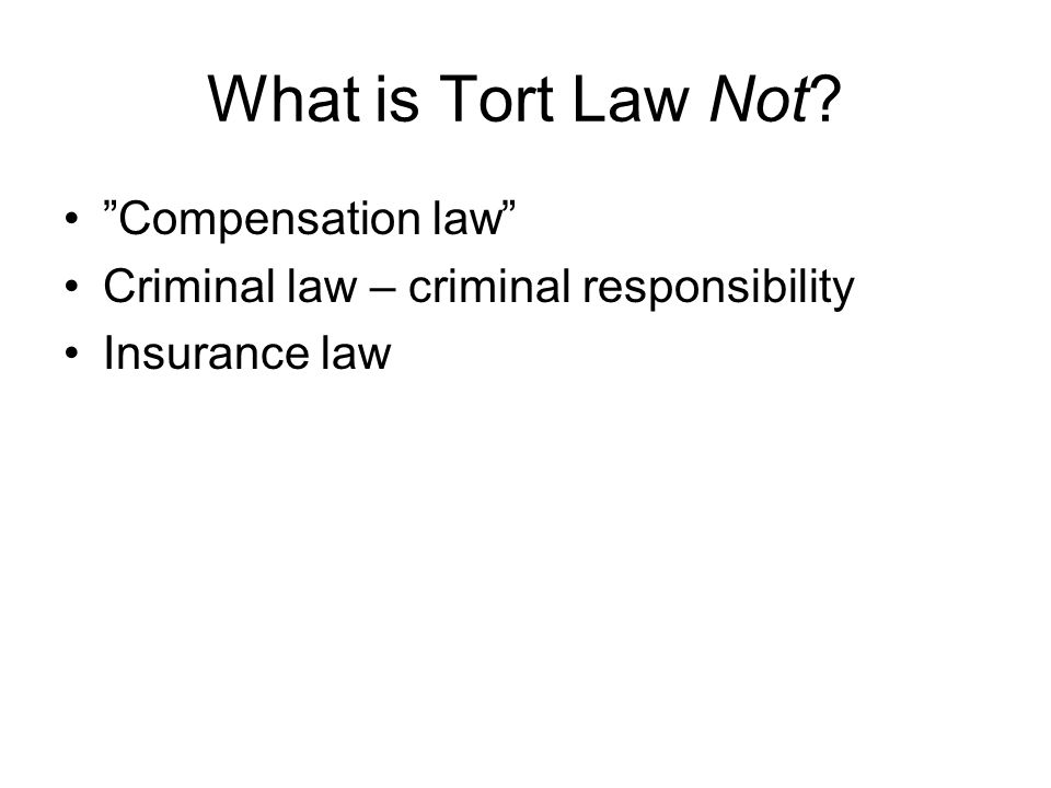 "What is Tort Law Not? ""Compensation law"" Criminal law – criminal responsibility Insurance law"