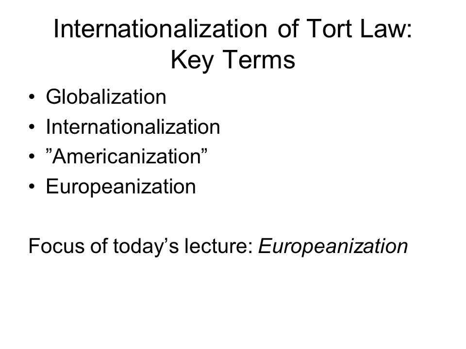 "Internationalization of Tort Law: Key Terms Globalization Internationalization ""Americanization"" Europeanization Focus of today's lecture: Europeaniza"