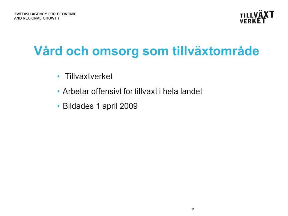 SWEDISH AGENCY FOR ECONOMIC AND REGIONAL GROWTH 15 Vård och omsorg som tillväxtområde Tillväxtverket Arbetar offensivt för tillväxt i hela landet Bildades 1 april 2009