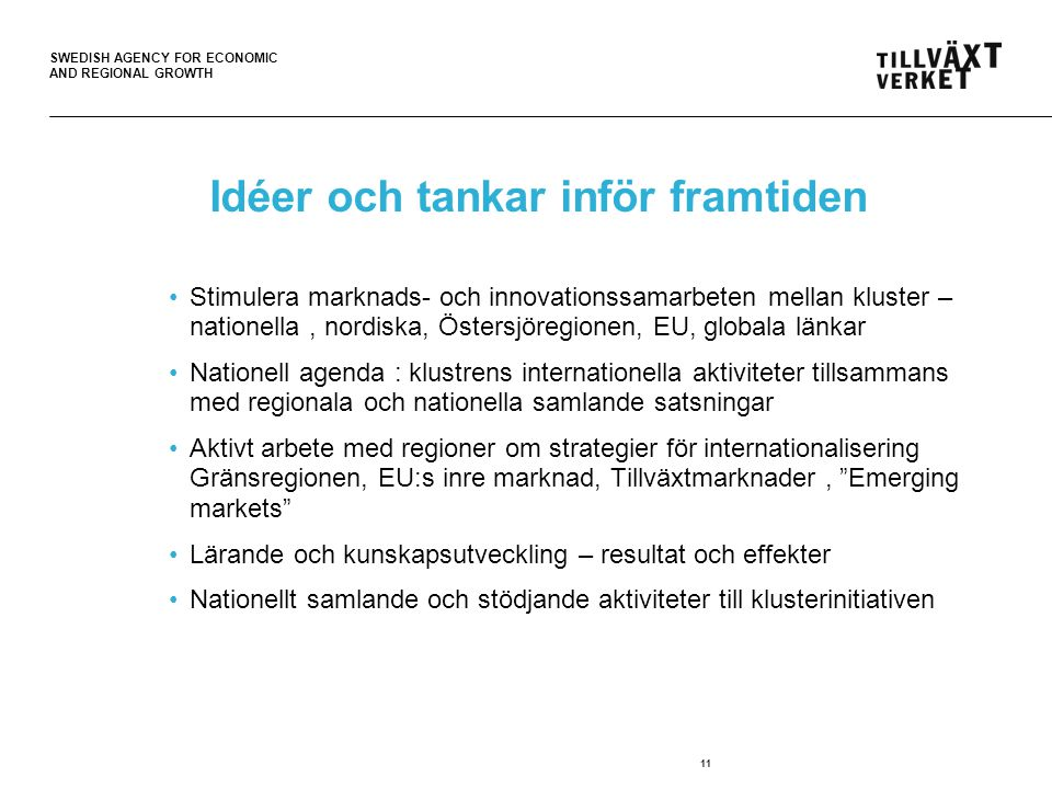 SWEDISH AGENCY FOR ECONOMIC AND REGIONAL GROWTH 11 Idéer och tankar inför framtiden Stimulera marknads- och innovationssamarbeten mellan kluster – nationella, nordiska, Östersjöregionen, EU, globala länkar Nationell agenda : klustrens internationella aktiviteter tillsammans med regionala och nationella samlande satsningar Aktivt arbete med regioner om strategier för internationalisering Gränsregionen, EU:s inre marknad, Tillväxtmarknader, Emerging markets Lärande och kunskapsutveckling – resultat och effekter Nationellt samlande och stödjande aktiviteter till klusterinitiativen