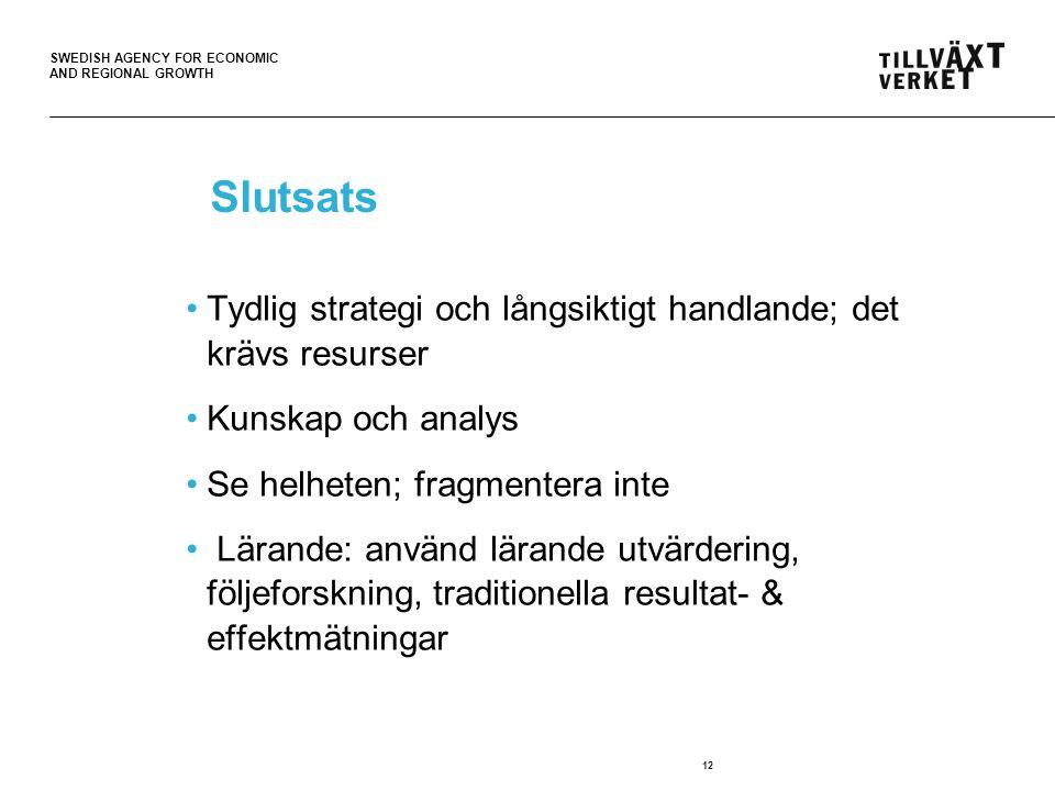 SWEDISH AGENCY FOR ECONOMIC AND REGIONAL GROWTH 12 Slutsats Tydlig strategi och långsiktigt handlande; det krävs resurser Kunskap och analys Se helheten; fragmentera inte Lärande: använd lärande utvärdering, följeforskning, traditionella resultat- & effektmätningar