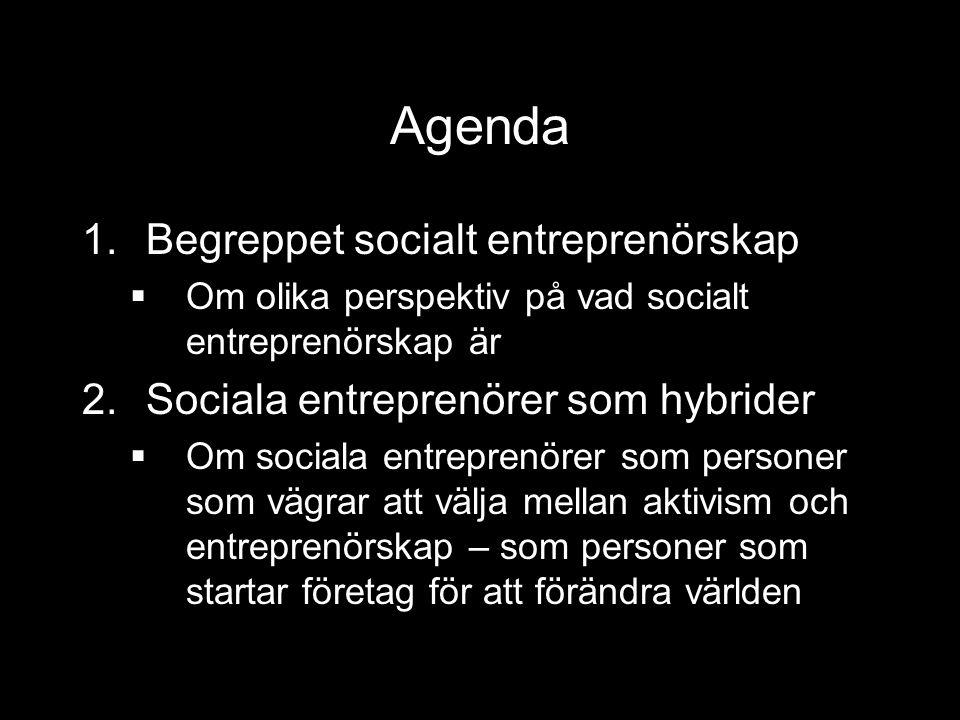 Agenda 1.Begreppet socialt entreprenörskap  Om olika perspektiv på vad socialt entreprenörskap är 2.Sociala entreprenörer som hybrider  Om sociala entreprenörer som personer som vägrar att välja mellan aktivism och entreprenörskap – som personer som startar företag för att förändra världen