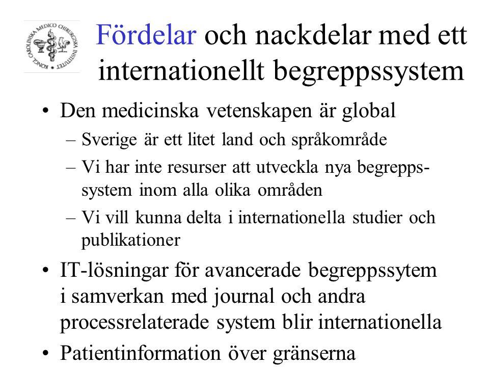 Fördelar och nackdelar med ett internationellt begreppssystem Den medicinska vetenskapen är global –Sverige är ett litet land och språkområde –Vi har inte resurser att utveckla nya begrepps- system inom alla olika områden –Vi vill kunna delta i internationella studier och publikationer IT-lösningar för avancerade begreppssytem i samverkan med journal och andra processrelaterade system blir internationella Patientinformation över gränserna
