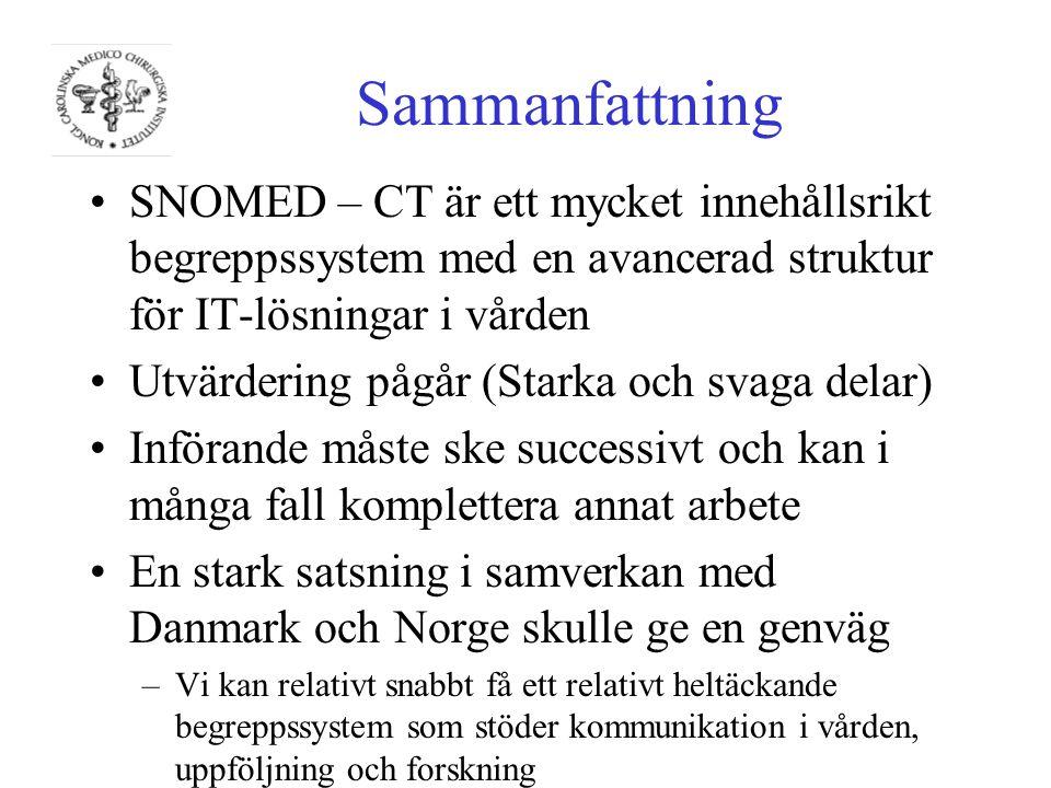 Sammanfattning SNOMED – CT är ett mycket innehållsrikt begreppssystem med en avancerad struktur för IT-lösningar i vården Utvärdering pågår (Starka och svaga delar) Införande måste ske successivt och kan i många fall komplettera annat arbete En stark satsning i samverkan med Danmark och Norge skulle ge en genväg –Vi kan relativt snabbt få ett relativt heltäckande begreppssystem som stöder kommunikation i vården, uppföljning och forskning