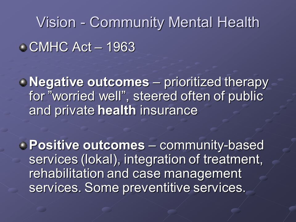 Vision - Community Mental Health CMHC Act – 1963 Negative outcomes – prioritized therapy for worried well , steered often of public and private health insurance Positive outcomes – community-based services (lokal), integration of treatment, rehabilitation and case management services.