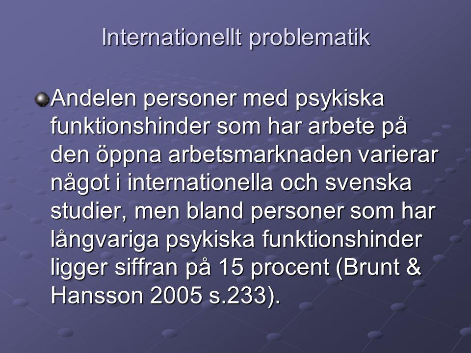 Internationellt problematik Andelen personer med psykiska funktionshinder som har arbete på den öppna arbetsmarknaden varierar något i internationella och svenska studier, men bland personer som har långvariga psykiska funktionshinder ligger siffran på 15 procent (Brunt & Hansson 2005 s.233).