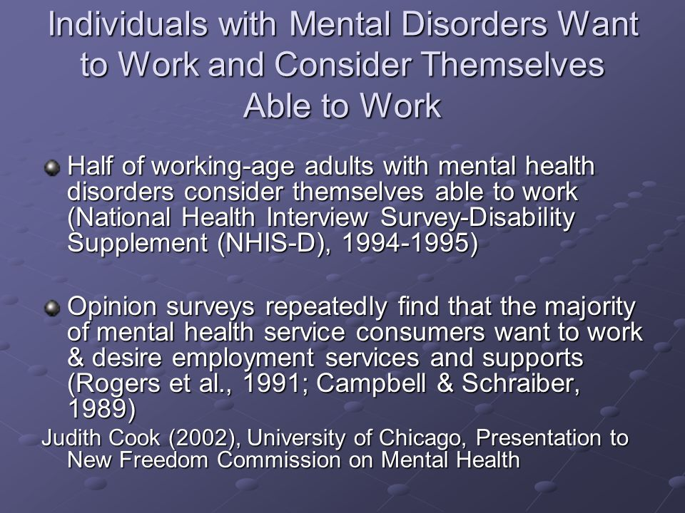 Individuals with Mental Disorders Want to Work and Consider Themselves Able to Work Half of working-age adults with mental health disorders consider themselves able to work (National Health Interview Survey-Disability Supplement (NHIS-D), 1994-1995) Opinion surveys repeatedly find that the majority of mental health service consumers want to work & desire employment services and supports (Rogers et al., 1991; Campbell & Schraiber, 1989) Judith Cook (2002), University of Chicago, Presentation to New Freedom Commission on Mental Health