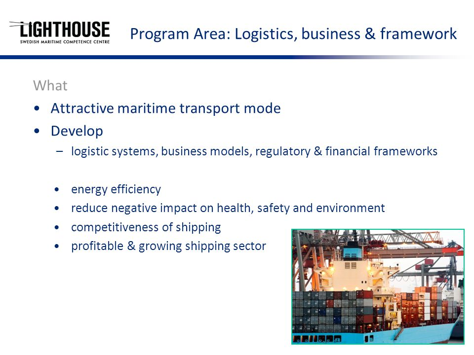 Program Area: Logistics, business & framework What Attractive maritime transport mode Develop –logistic systems, business models, regulatory & financial frameworks energy efficiency reduce negative impact on health, safety and environment competitiveness of shipping profitable & growing shipping sector