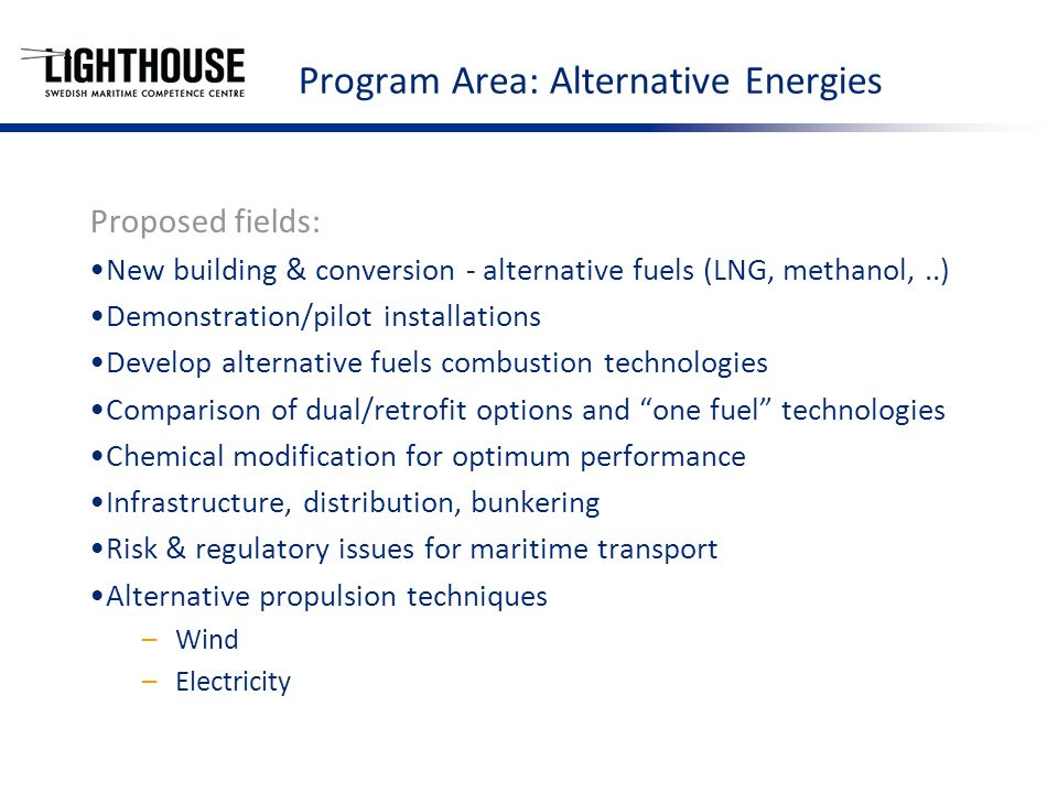 Program Area: Alternative Energies Proposed fields: New building & conversion - alternative fuels (LNG, methanol,..) Demonstration/pilot installations Develop alternative fuels combustion technologies Comparison of dual/retrofit options and one fuel technologies Chemical modification for optimum performance Infrastructure, distribution, bunkering Risk & regulatory issues for maritime transport Alternative propulsion techniques –Wind –Electricity