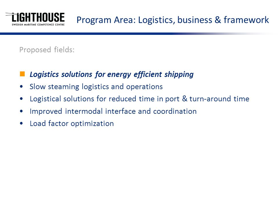 Program Area: Logistics, business & framework Proposed fields: Logistics solutions for energy efficient shipping Slow steaming logistics and operations Logistical solutions for reduced time in port & turn-around time Improved intermodal interface and coordination Load factor optimization