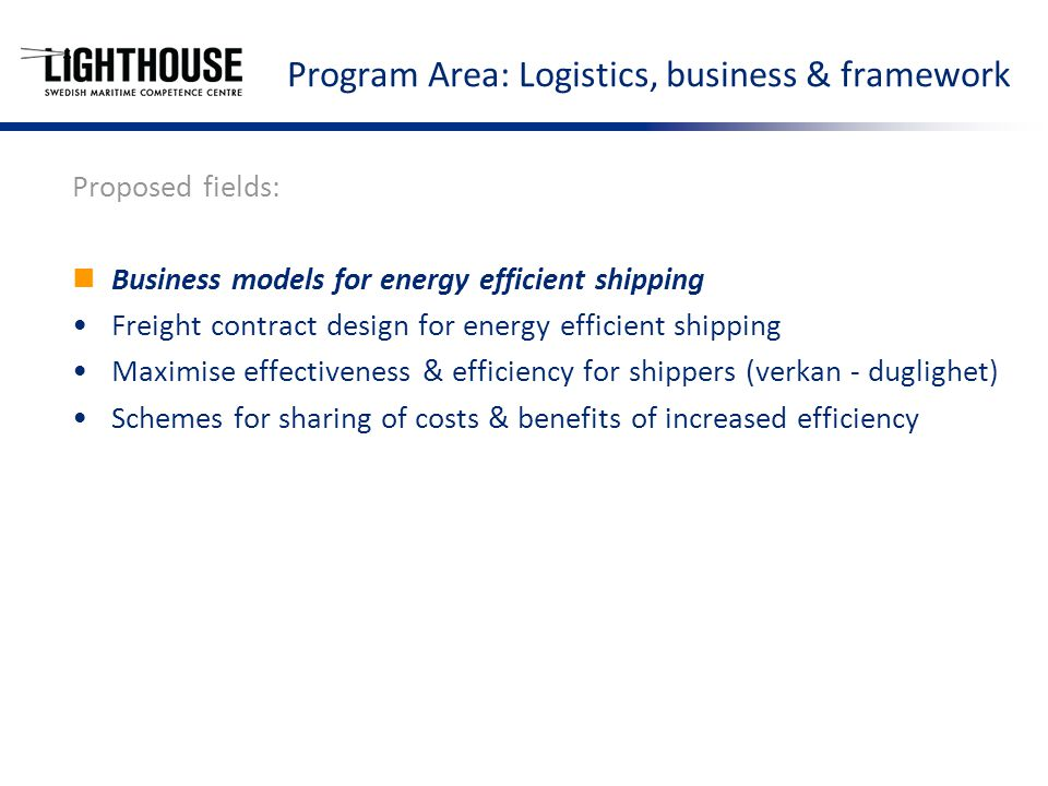 Program Area: Logistics, business & framework Proposed fields: Business models for energy efficient shipping Freight contract design for energy efficient shipping Maximise effectiveness & efficiency for shippers (verkan - duglighet) Schemes for sharing of costs & benefits of increased efficiency