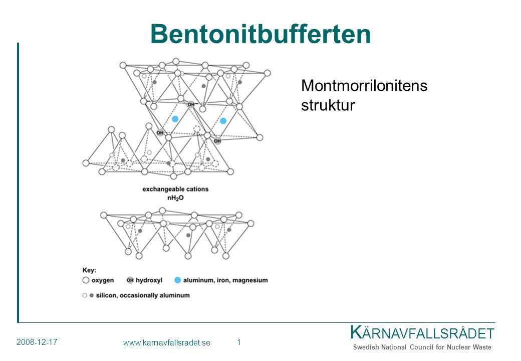 K ÄRNAVFALLSRÅDET Swedish National Council for Nuclear Waste 2008-12-17 www.karnavfallsradet.se 2 Bakgrund till rådets rekommendationer Bentonitens sammansättning Component Chemical formulaContent (mass %) Clay minerals* montmorillonite**(Na,Ca)0.33(Al,Mg) 2 Si 4 O 10 (OH) 2 ·(H 2 O) n.