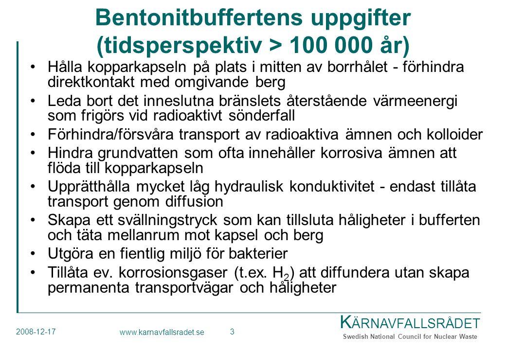 K ÄRNAVFALLSRÅDET Swedish National Council for Nuclear Waste 2008-12-17 www.karnavfallsradet.se 3 Bentonitbuffertens uppgifter (tidsperspektiv > 100 000 år) Hålla kopparkapseln på plats i mitten av borrhålet - förhindra direktkontakt med omgivande berg Leda bort det inneslutna bränslets återstående värmeenergi som frigörs vid radioaktivt sönderfall Förhindra/försvåra transport av radioaktiva ämnen och kolloider Hindra grundvatten som ofta innehåller korrosiva ämnen att flöda till kopparkapseln Upprätthålla mycket låg hydraulisk konduktivitet - endast tillåta transport genom diffusion Skapa ett svällningstryck som kan tillsluta håligheter i bufferten och täta mellanrum mot kapsel och berg Utgöra en fientlig miljö för bakterier Tillåta ev.