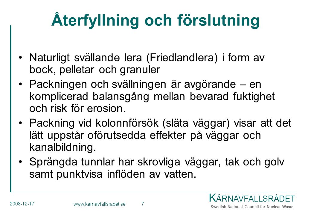 K ÄRNAVFALLSRÅDET Swedish National Council for Nuclear Waste 2008-12-17 www.karnavfallsradet.se 7 Återfyllning och förslutning Naturligt svällande lera (Friedlandlera) i form av bock, pelletar och granuler Packningen och svällningen är avgörande – en komplicerad balansgång mellan bevarad fuktighet och risk för erosion.