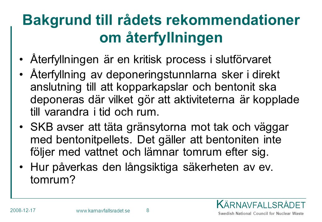 K ÄRNAVFALLSRÅDET Swedish National Council for Nuclear Waste 2008-12-17 www.karnavfallsradet.se 8 Bakgrund till rådets rekommendationer om återfyllningen Återfyllningen är en kritisk process i slutförvaret Återfyllning av deponeringstunnlarna sker i direkt anslutning till att kopparkapslar och bentonit ska deponeras där vilket gör att aktiviteterna är kopplade till varandra i tid och rum.