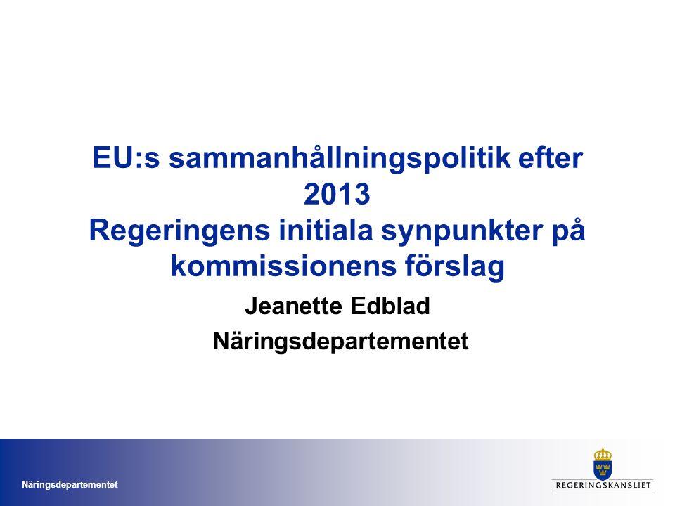 Näringsdepartementet EU:s sammanhållningspolitik efter 2013 Regeringens initiala synpunkter på kommissionens förslag Jeanette Edblad Näringsdepartemen