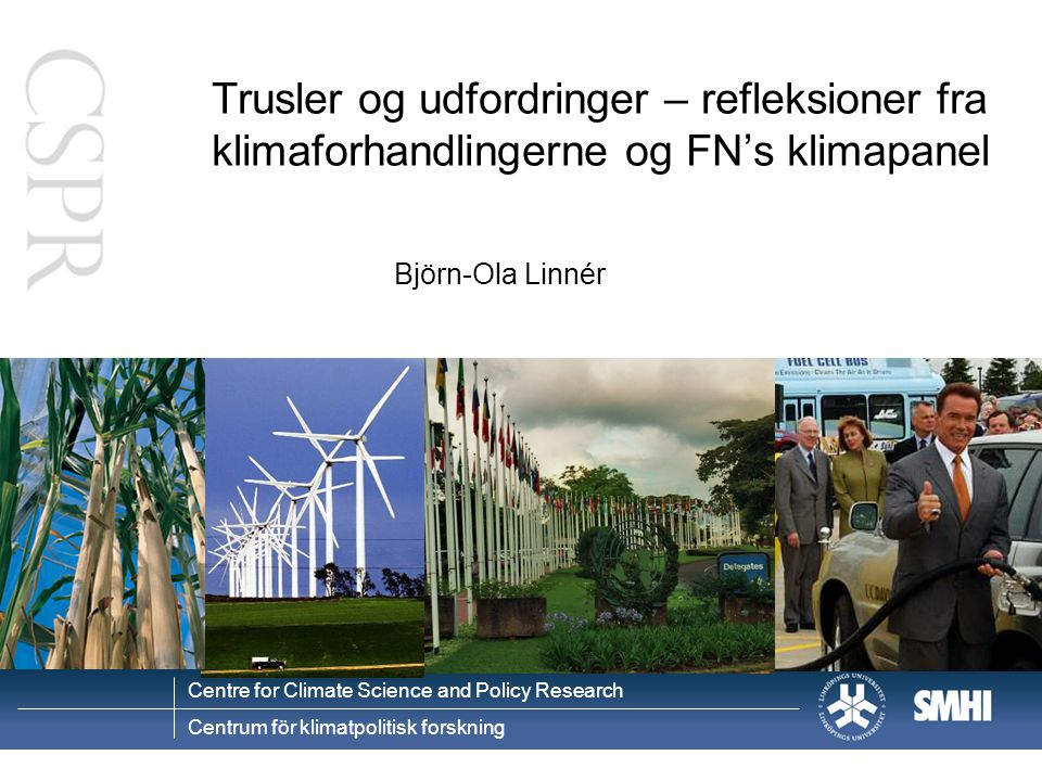 Centre for Climate Science and Policy Research Centrum för klimatpolitisk forskning Trusler og udfordringer – refleksioner fra klimaforhandlingerne og FN's klimapanel Björn-Ola Linnér