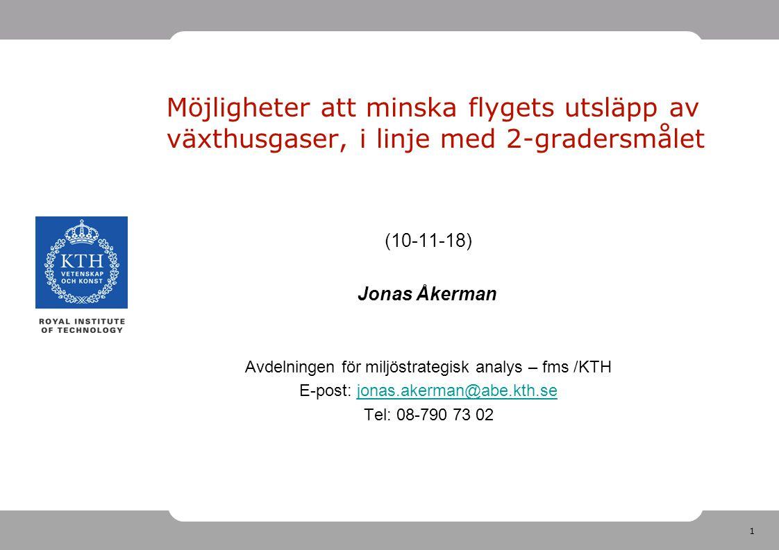 1 Möjligheter att minska flygets utsläpp av växthusgaser, i linje med 2-gradersmålet (10-11-18) Jonas Åkerman Avdelningen för miljöstrategisk analys – fms /KTH E-post: jonas.akerman@abe.kth.sejonas.akerman@abe.kth.se Tel: 08-790 73 02