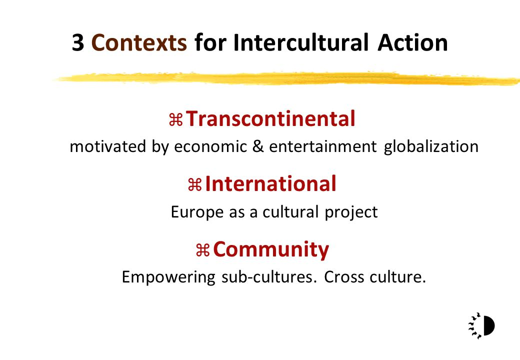 3 Contexts for Intercultural Action z Transcontinental motivated by economic & entertainment globalization z International Europe as a cultural project z Community Empowering sub-cultures.