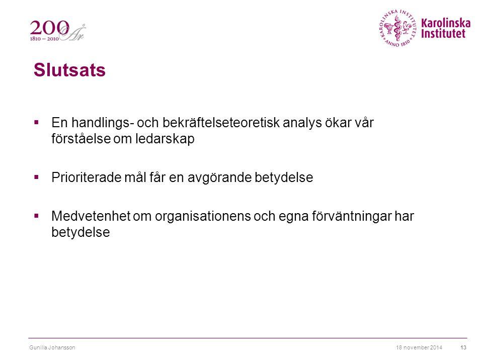 Slutsats  En handlings- och bekräftelseteoretisk analys ökar vår förståelse om ledarskap  Prioriterade mål får en avgörande betydelse  Medvetenhet om organisationens och egna förväntningar har betydelse 18 november 2014Gunilla Johansson13