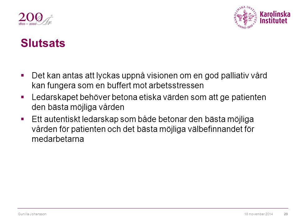 Slutsats  Det kan antas att lyckas uppnå visionen om en god palliativ vård kan fungera som en buffert mot arbetsstressen  Ledarskapet behöver betona etiska värden som att ge patienten den bästa möjliga vården  Ett autentiskt ledarskap som både betonar den bästa möjliga vården för patienten och det bästa möjliga välbefinnandet för medarbetarna 18 november 2014Gunilla Johansson29
