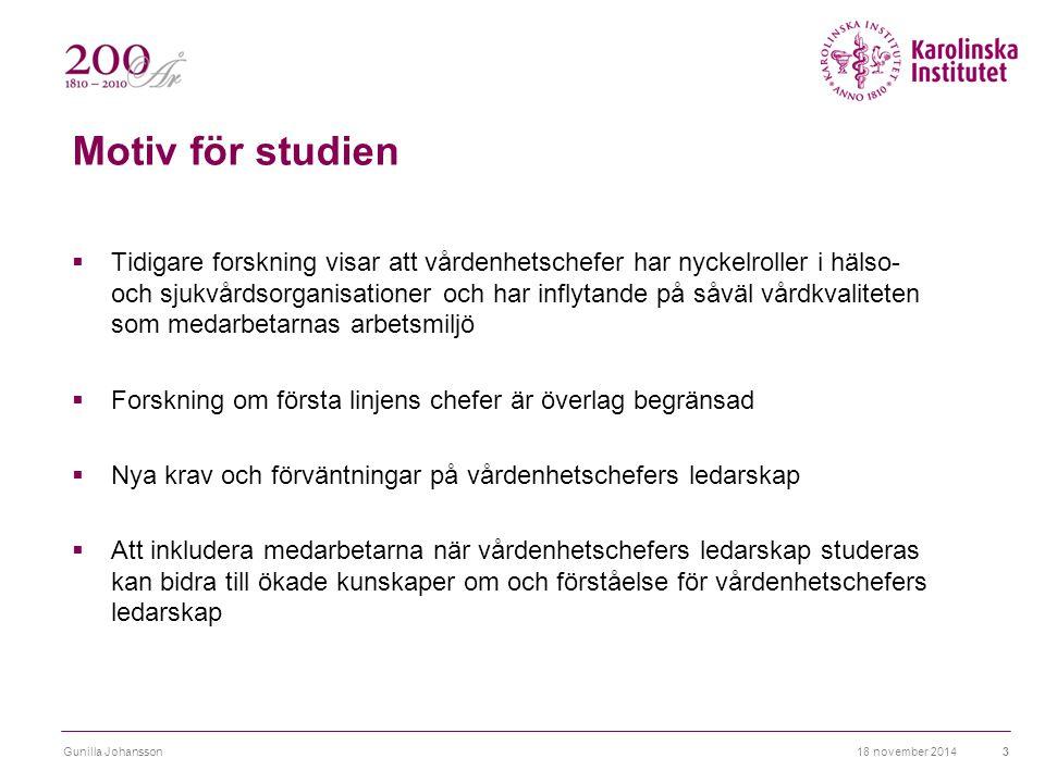 18 november 2014Gunilla Johansson3 Motiv för studien  Tidigare forskning visar att vårdenhetschefer har nyckelroller i hälso- och sjukvårdsorganisati