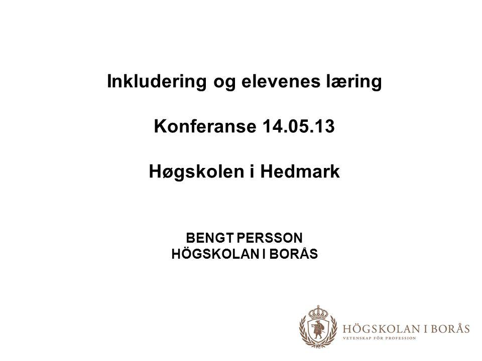 Inkludering og elevenes læring Konferanse 14.05.13 Høgskolen i Hedmark BENGT PERSSON HÖGSKOLAN I BORÅS