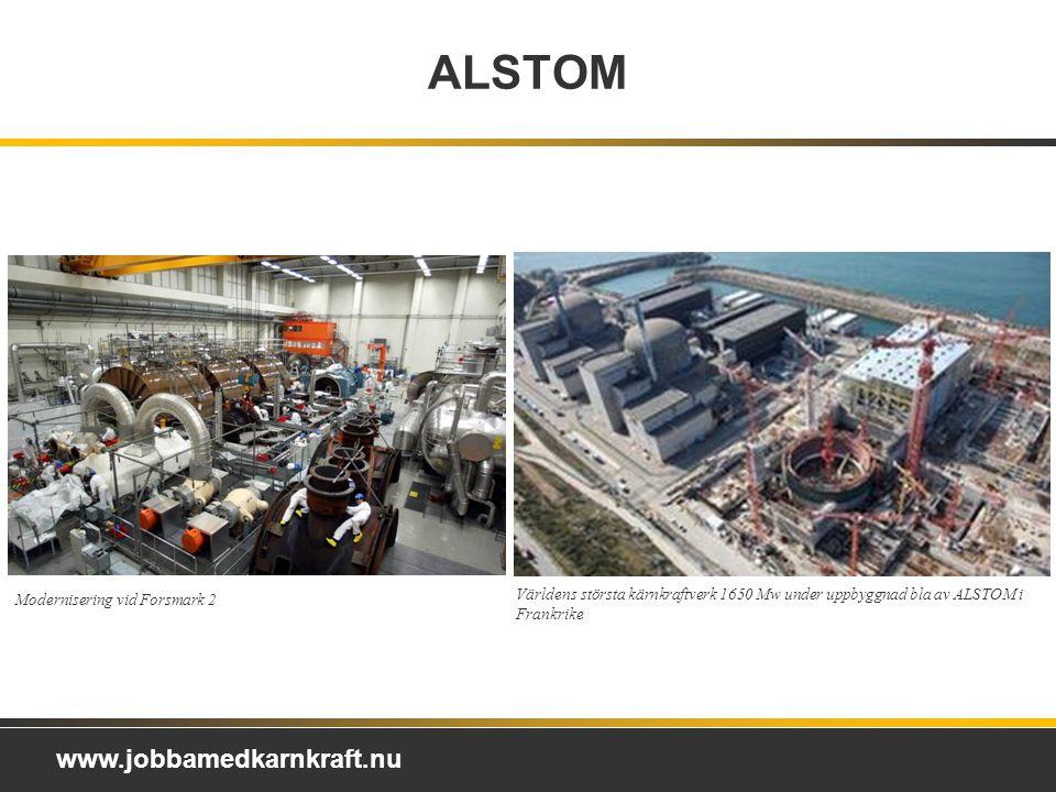 www.jobbamedkarnkraft.nu ALSTOM Världens största kärnkraftverk 1650 Mw under uppbyggnad bla av ALSTOM i Frankrike Modernisering vid Forsmark 2