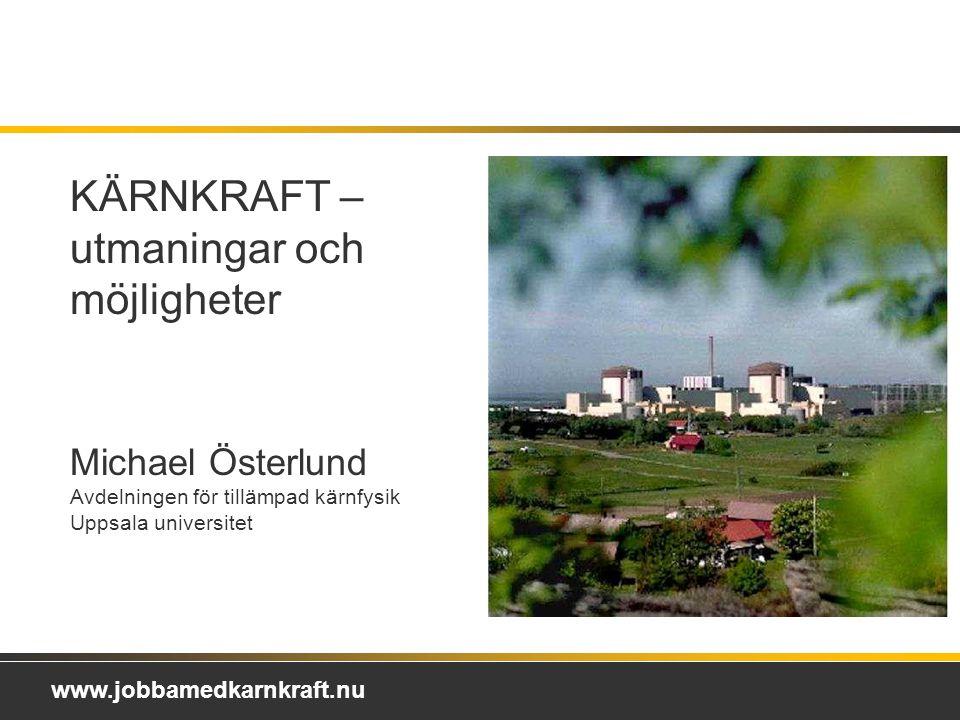 www.jobbamedkarnkraft.nu KÄRNKRAFT – utmaningar och möjligheter Michael Österlund Avdelningen för tillämpad kärnfysik Uppsala universitet