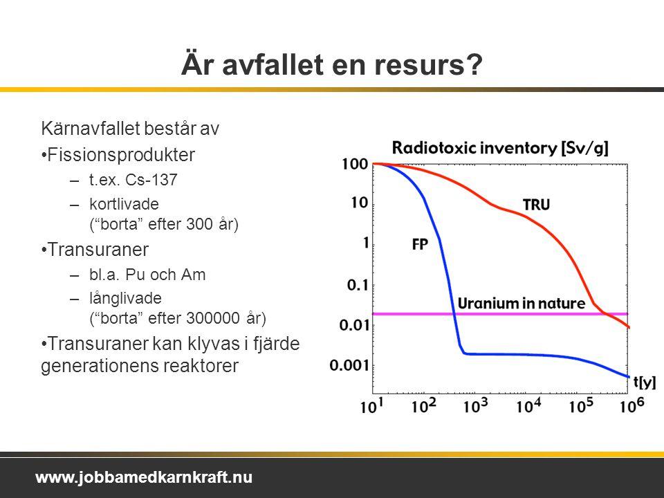 www.jobbamedkarnkraft.nu Är avfallet en resurs.Kärnavfallet består av Fissionsprodukter –t.ex.