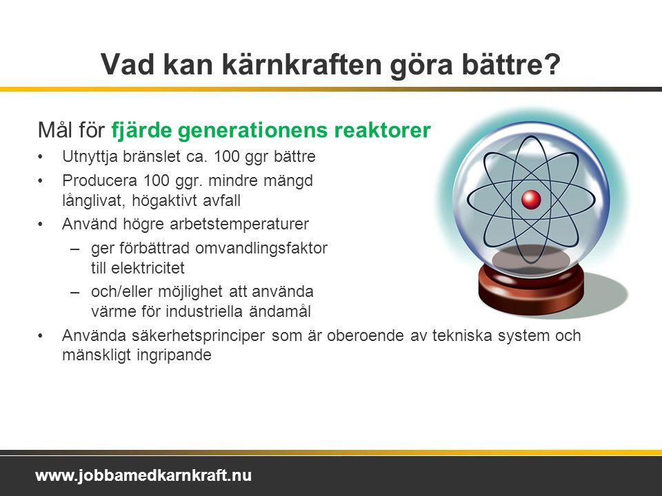 www.jobbamedkarnkraft.nu Mål för fjärde generationens reaktorer Utnyttja bränslet ca.