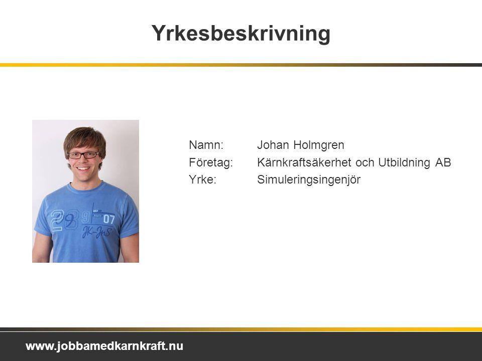 www.jobbamedkarnkraft.nu Yrkesbeskrivning Namn:Johan Holmgren Företag:Kärnkraftsäkerhet och Utbildning AB Yrke:Simuleringsingenjör