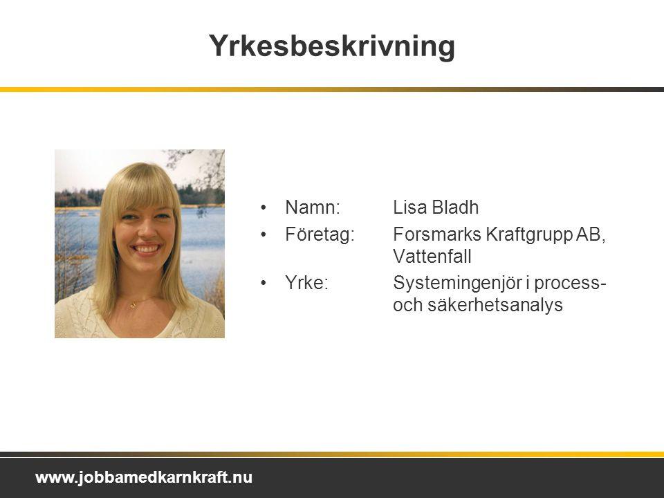 www.jobbamedkarnkraft.nu Yrkesbeskrivning Namn: Lisa Bladh Företag: Forsmarks Kraftgrupp AB, Vattenfall Yrke: Systemingenjör i process- och säkerhetsanalys