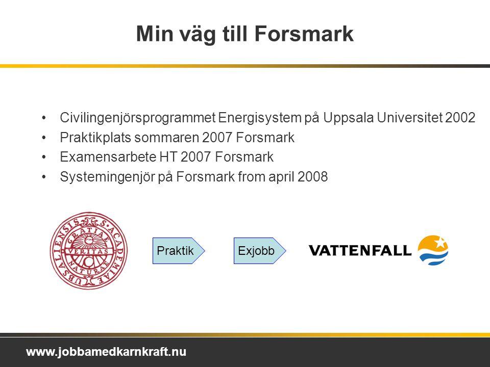 www.jobbamedkarnkraft.nu Min väg till Forsmark Civilingenjörsprogrammet Energisystem på Uppsala Universitet 2002 Praktikplats sommaren 2007 Forsmark Examensarbete HT 2007 Forsmark Systemingenjör på Forsmark from april 2008 PraktikExjobb