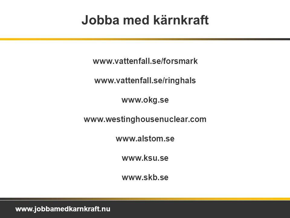 www.jobbamedkarnkraft.nu Jobba med kärnkraft www.vattenfall.se/forsmark www.vattenfall.se/ringhals www.okg.se www.westinghousenuclear.com www.alstom.se www.ksu.se www.skb.se