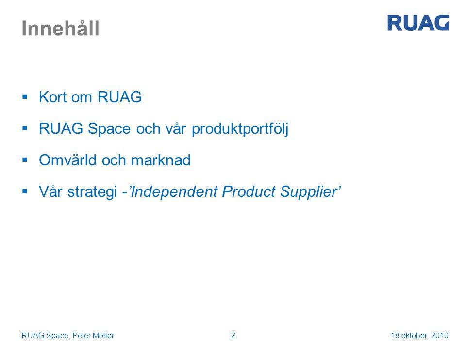 18 oktober, 2010RUAG Space, Peter Möller2 Innehåll  Kort om RUAG  RUAG Space och vår produktportfölj  Omvärld och marknad  Vår strategi -'Independent Product Supplier'
