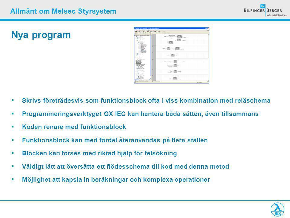 Allmänt om Melsec Styrsystem Nya program  Skrivs företrädesvis som funktionsblock ofta i viss kombination med reläschema  Programmeringsverktyget GX IEC kan hantera båda sätten, även tillsammans  Koden renare med funktionsblock  Funktionsblock kan med fördel återanvändas på flera ställen  Blocken kan förses med riktad hjälp för felsökning  Väldigt lätt att översätta ett flödesschema till kod med denna metod  Möjlighet att kapsla in beräkningar och komplexa operationer