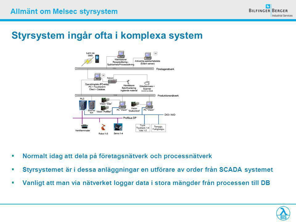 Allmänt om Melsec styrsystem Styrsystem ingår ofta i komplexa system  Normalt idag att dela på företagsnätverk och processnätverk  Styrsystemet är i dessa anläggningar en utförare av order från SCADA systemet  Vanligt att man via nätverket loggar data i stora mängder från processen till DB