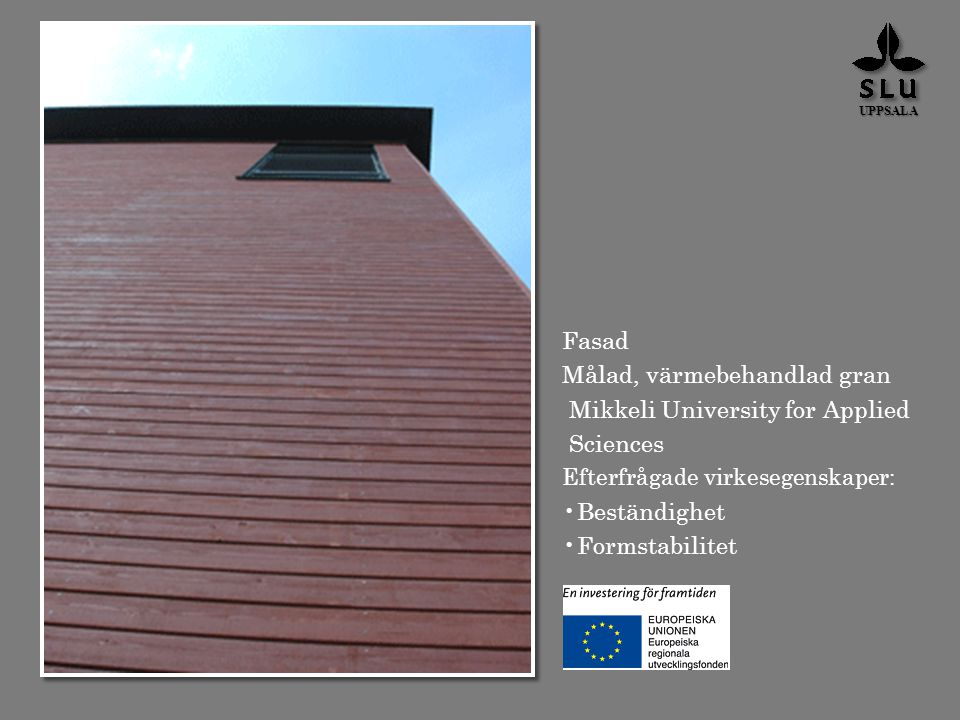 Fasad Målad, värmebehandlad gran Mikkeli University for Applied Sciences Efterfrågade virkesegenskaper: Beständighet Formstabilitet UPPSALA