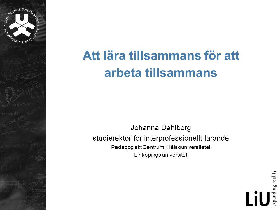 Att lära tillsammans för att arbeta tillsammans Johanna Dahlberg studierektor för interprofessionellt lärande Pedagogiskt Centrum, Hälsouniversitetet