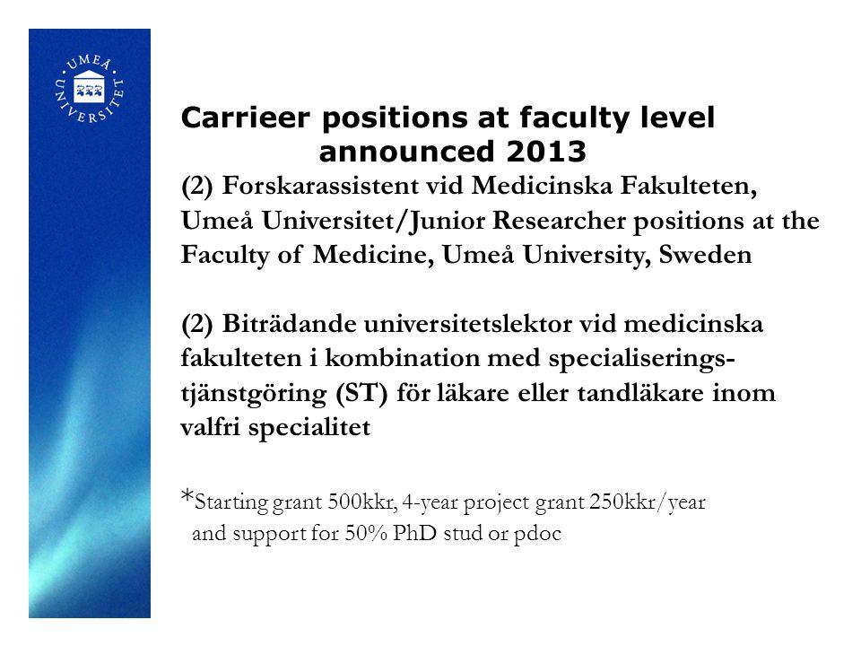 Carrieer positions at faculty level announced 2013 (2) Forskarassistent vid Medicinska Fakulteten, Umeå Universitet/Junior Researcher positions at the Faculty of Medicine, Umeå University, Sweden (2) Biträdande universitetslektor vid medicinska fakulteten i kombination med specialiserings- tjänstgöring (ST) för läkare eller tandläkare inom valfri specialitet * Starting grant 500kkr, 4-year project grant 250kkr/year and support for 50% PhD stud or pdoc