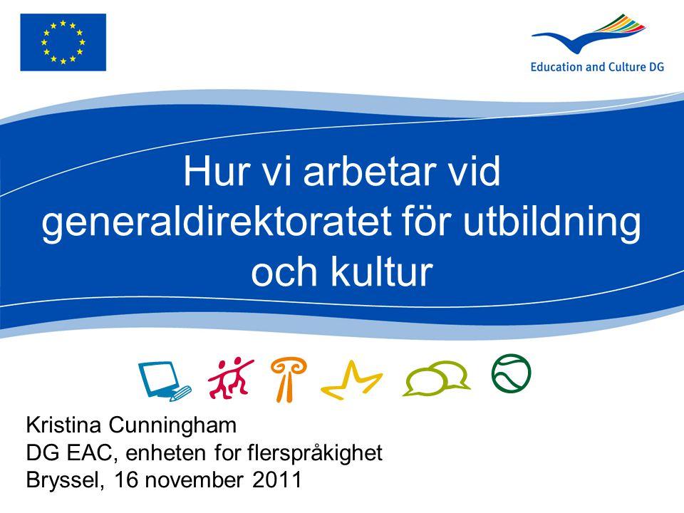 Hur vi arbetar vid generaldirektoratet för utbildning och kultur Kristina Cunningham DG EAC, enheten for flerspråkighet Bryssel, 16 november 2011