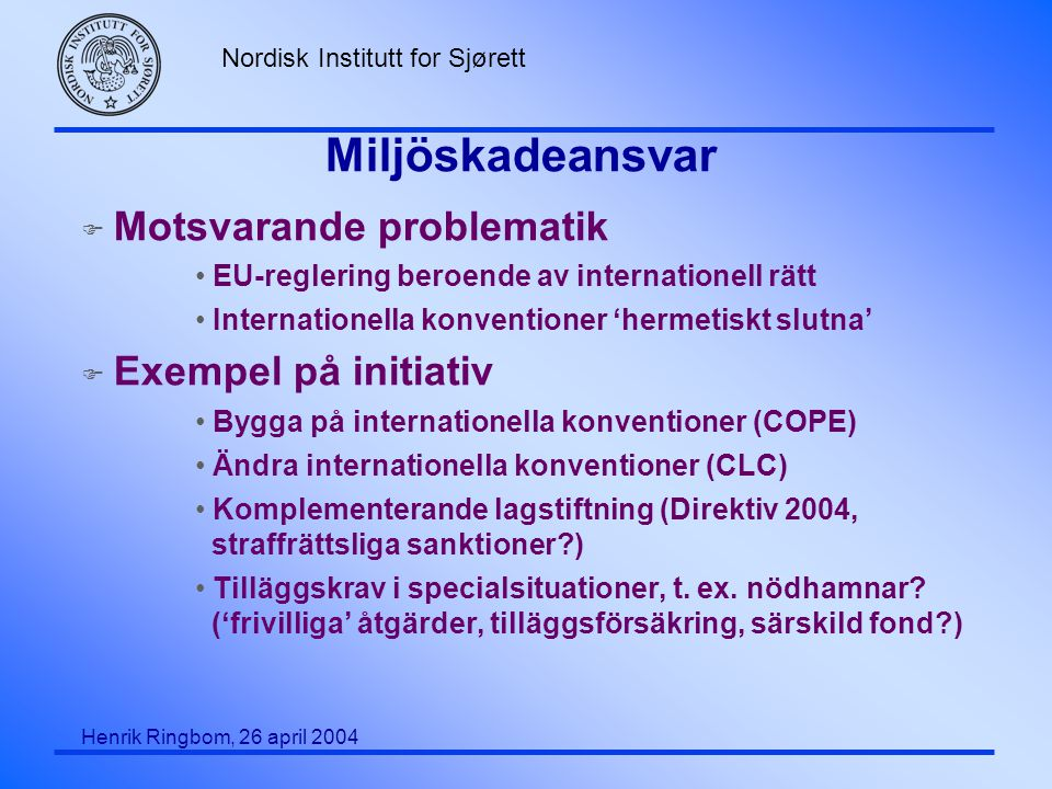 Nordisk Institutt for Sjørett Henrik Ringbom, 26 april 2004 Miljöskadeansvar F Motsvarande problematik EU-reglering beroende av internationell rätt In