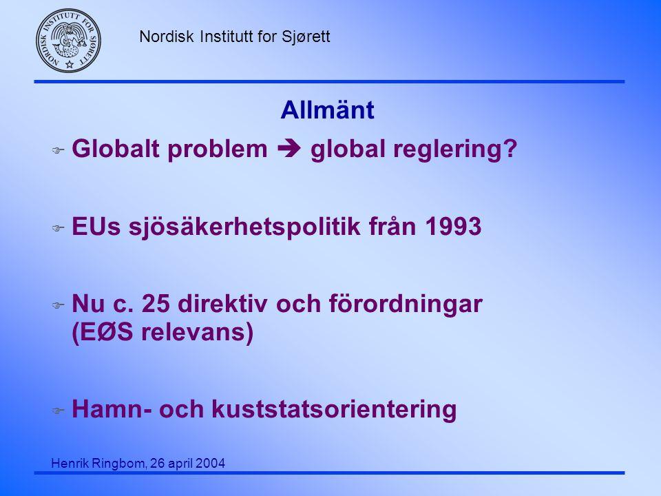 Nordisk Institutt for Sjørett Henrik Ringbom, 26 april 2004 Allmänt F Globalt problem  global reglering? F EUs sjösäkerhetspolitik från 1993 F Nu c.