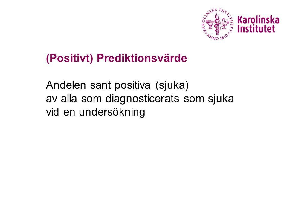 (Positivt) Prediktionsvärde Andelen sant positiva (sjuka) av alla som diagnosticerats som sjuka vid en undersökning