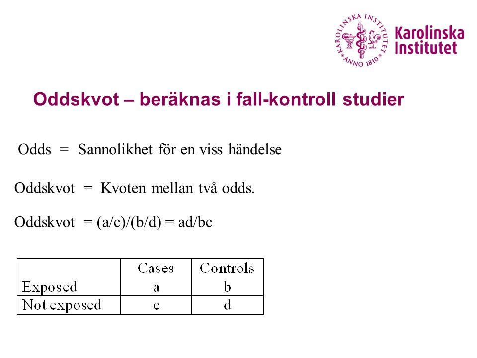 Oddskvot – beräknas i fall-kontroll studier Sannolikhet för en viss händelse Kvoten mellan två odds. Odds = Oddskvot = Oddskvot = (a/c)/(b/d) = ad/bc