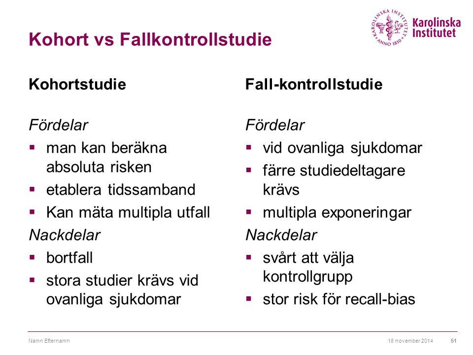 Kohort vs Fallkontrollstudie Kohortstudie Fördelar  man kan beräkna absoluta risken  etablera tidssamband  Kan mäta multipla utfall Nackdelar  bor