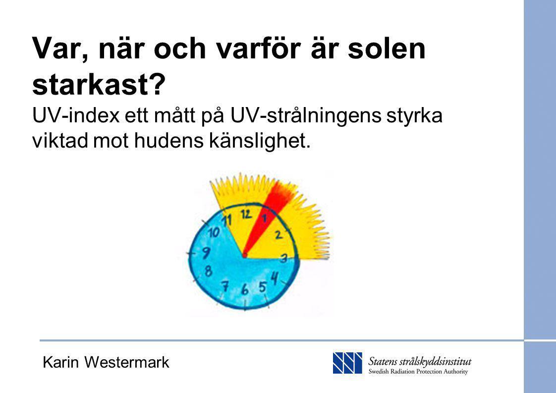 Karin Westermark Var, när och varför är solen starkast? UV-index ett mått på UV-strålningens styrka viktad mot hudens känslighet.